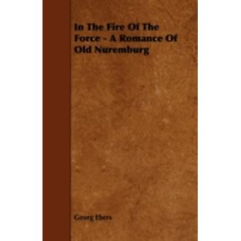 In The Fire Of The Force  A Romance Of Old Nuremburg by Ebers & Georg
