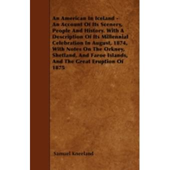An American In Iceland  An Account Of Its Scenery People And History. With A Description Of Its Millennial Celebration In August 1874 With Notes On The Orkney Shetland And Faroe Islands And The by Kneeland & Samuel