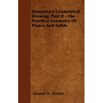 Elementary Geometrical Drawing. Part II  The Practical Geometry Of Planes And Solids by Winter & Samuel H.
