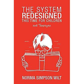 The System Redesigned  This Time for Children And Taxpayers by Wilt & Norma Simpson
