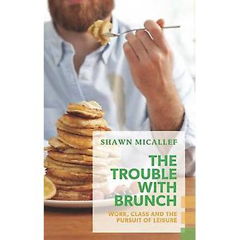 The Trouble with Brunch - Work - Class and the Pursuit of Leisure by S