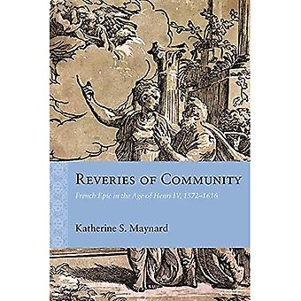 Reveries of Community: French Epic in the Age of� Henri IV, 1572-1616 (Rethinking the Early Modern)