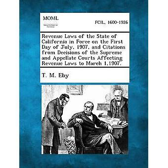 Revenue Laws of the State of California in Force on the First Day of July 1907 and Citations from Decisions of the Supreme and Appellate Courts Affe by Eby & T. M.