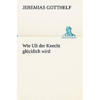 Wie Uli Der Knecht Glucklich Wird av Gotthelf & Jeremias