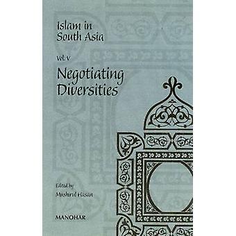 Islam in South Asia - Volume V -- Negotiating Diversities by Mushirul