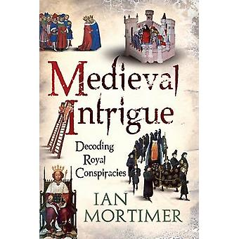 Medieval Intrigue  Decoding Royal Conspiracies by Ian Mortimer