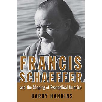 Francis Schaeffer and the Shaping of Evangelical America by Hankins & Barry