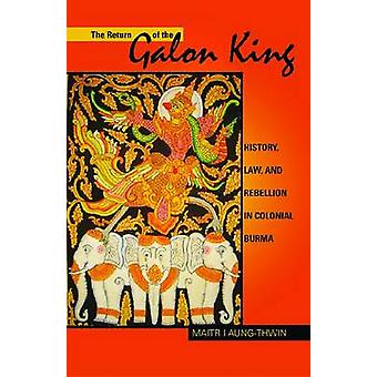 The Return of the Galon King  History Law and Rebellion in Colonial Burma by Maitrii Aung Thwin