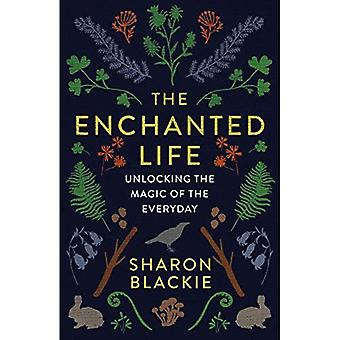 The Enchanted Life: Unlocking the Magic of the� Everyday