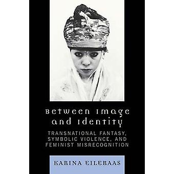 Between Image and Identity Transnational Fantasy Symbolic Violence and Feminist Misrecognition by Eileraas & Karina