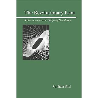 The Revolutionary Kant A Commentary on the Critique of Pure Reason by Bird & Graham