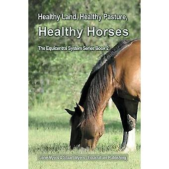 Healthy Land Healthy Pasture Healthy Horses The Equicentral System Series Book 2 by Myers & Jane