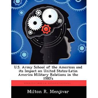 U.S. Army School of the Americas and Its Impact on United StatesLatin America Military Relations in the 1980s by Menjivar & Milton R.