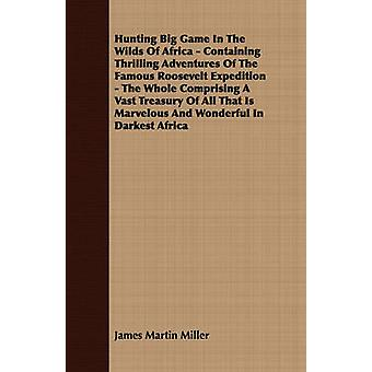 Hunting Big Game In The Wilds Of Africa  Containing Thrilling Adventures Of The Famous Roosevelt Expedition  The Whole Comprising A Vast Treasury Of All That Is Marvelous And Wonderful In Darkest Af by Miller & James Martin