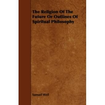 The Religion of the Future or Outlines of Spiritual Philosophy by Weil & Samuel