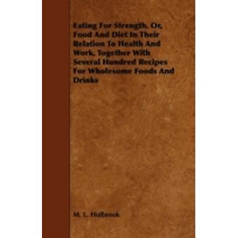Eating For Strength Or Food And Diet In Their Relation To Health And Work Together With Several Hundred Recipes For Wholesome Foods And Drinks by Holbrook & M. L.