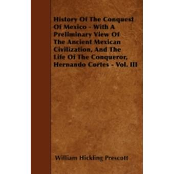 History Of The Conquest Of Mexico  With A Preliminary View Of The Ancient Mexican Civilization And The Life Of The Conqueror Hernando Cortes  Vol. III by Prescott & William Hickling