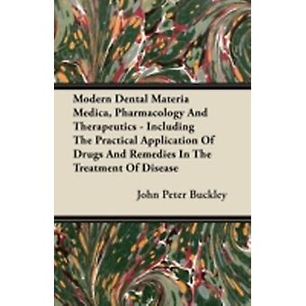 Modern Dental Materia Medica Pharmacology And Therapeutics  Including The Practical Application Of Drugs And Remedies In The Treatment Of Disease by Buckley & John Peter
