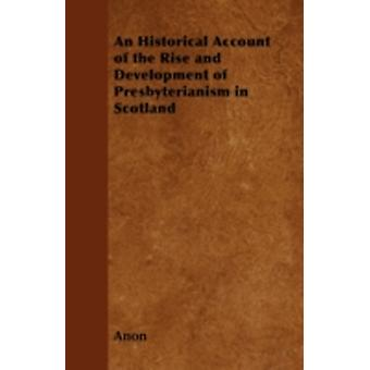 An Historical Account of the Rise and Development of Presbyterianism in Scotland by Anon