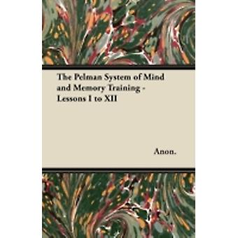 The Pelman System of Mind and Memory Training  Lessons I to XII by Anon.