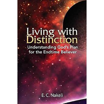 Living with Distinction Understanding Gods Plan for the End Time Believer by Nakeli & E. C.