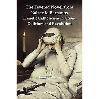 The Fevered Novel from Balzac to Bernanos Frenetic Catholicism in Crisis Delirium and Revolution by Manzini & Francesco