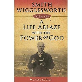 Smith Wigglesworth A Life Ablaze With the Power of God by Wigglesworth & Smith