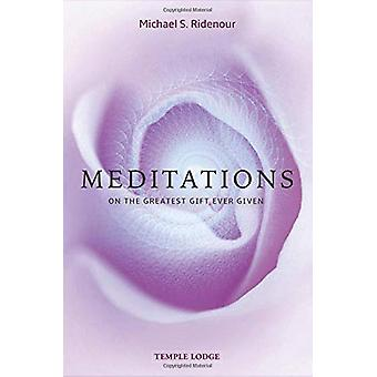 Meditations - on the Greatest Gift Ever Given by Michael S. Ridenour -