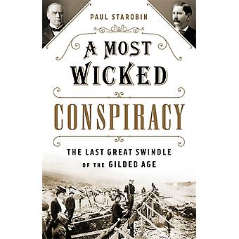 A Most Wicked Conspiracy  The Last Great Swindle of the Gilded Age by Paul Starobin