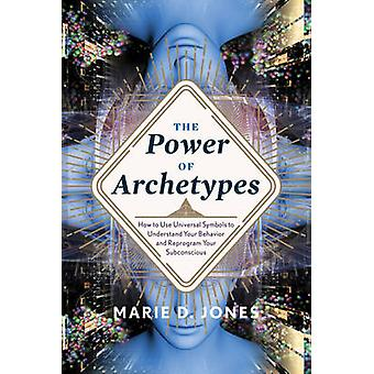 The Power of Archetypes  How to Use Universal Symbols to Understand Your Behavior and Reprogram Your Subconscious by Marie D Jones