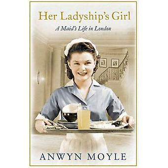 Her Ladyship's Girl - A Maid's Life in London by Anwyn Moyle - 9781471