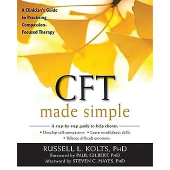 CFT Made Simple - A Clinician's Guide to Practicing Compassion-Focused