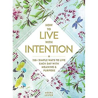 How to Live with Intention: 150+ Simple Ways� to Live Each Day with Meaning & Purpose