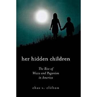 Her Hidden Children The Rise of Wicca and Paganism in America by Clifton & Chas S.