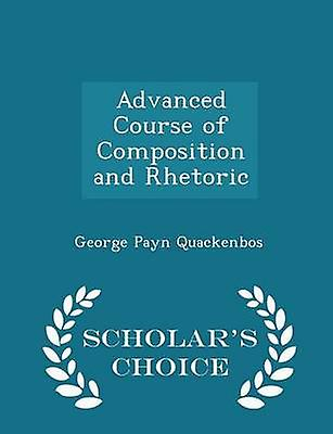 Advanced Course of Composition and Rhetoric  Scholars Choice Edition by Quackenbos & George Payn