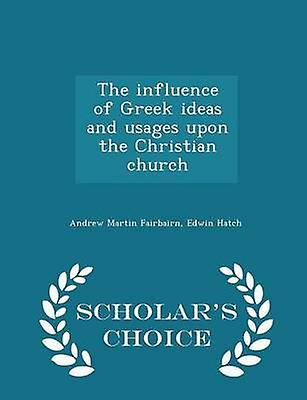 The influence of Greek ideas and usages upon the Christian church  Scholars Choice Edition by Fairbairn & Andrew Martin