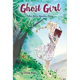 Ghost Girl - A Blue Ridge Mountain Story by Delia Ray - 9780544706330