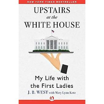 Upstairs at the White House - My Life with the First Ladies by J B Wes