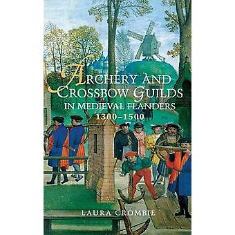 Archery and Crossbow Guilds in Medieval Flanders 13001500 by Laura Crombie