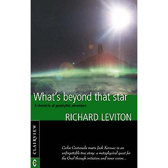 Whats Beyond That Star  A Chronicle of Geomythic Adventure by Richard Leviton