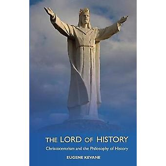 The Lord of History Christocentrism and the Philosophy of History by Kevane & Eugene