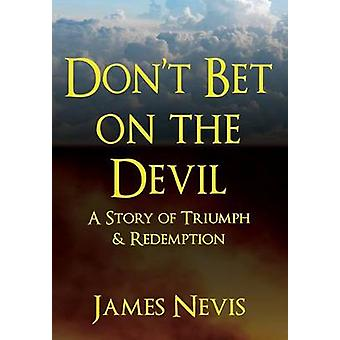 Dont Bet On The Devil A Story of Triumph  Redemption by NEVIS & JAMES
