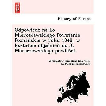 Odpowiedz na Lo Mierosawskiego Powstanie Poznanskie w roku 1848 w ksztacie objasnien do J. Moraczewskiego powiesci. by Kosinski & Wadysaw Euzebiusz