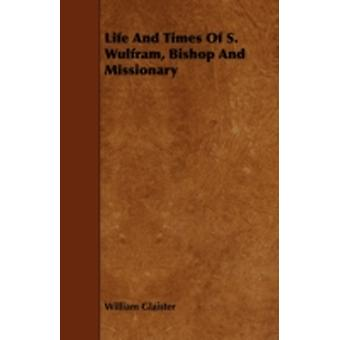 Life and Times of S. Wulfram Bishop and Missionary by Glaister & William