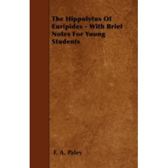 The Hippolytus Of Euripides  With Brief Notes For Young Students by Paley & F. A.