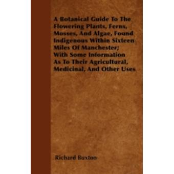 A Botanical Guide To The Flowering Plants Ferns Mosses And Algae Found Indigenous Within Sixteen Miles Of Manchester With Some Information As To Their Agricultural Medicinal And Other Uses by Buxton & Richard