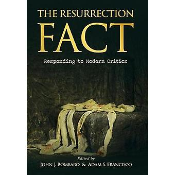 The Resurrection Fact Responding to Modern Critics by Bombaro & John J