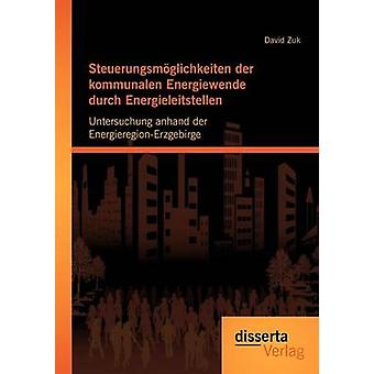 Steuerungsmglichkeiten der kommunalen Energiewende durch Energieleitstellen Untersuchung anhand der EnergieregionErzgebirge by Zuk & David