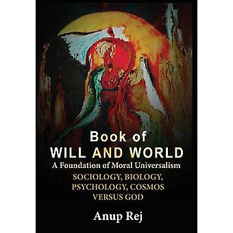 BOOK OF WILL AND WORLD Foundation of Moral Universalism by Rej & Anup