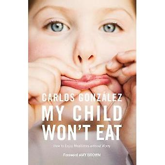My Child Won't Eat! - How to Enjoy Mealtimes without Worry by Carlos G